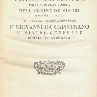 Nuova raccolta delle Costituzioni Generali per la Cismontana Famiglia dell'Ordine de' Minori. Pubblicata per opera del Rev.ssimo Padre F. Giovanni da Capistrano.