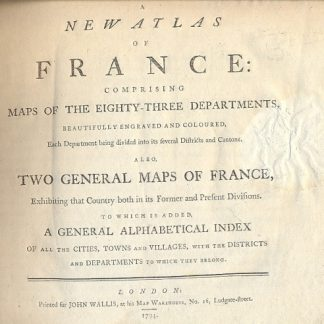 A new Atlas of France: comprising maps of the eighty-three departments, beautifully engraved and coloured, each Department being divided into its feveral districts and cantons. Also two general maps of France, exhibiting that Country both in its former and present divisions. To which is added a general alphabetical index of all the cities , towns and villages , with the districts and departments to which they belong.