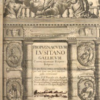 Propugnaculum Lusitano Gallicum Contra calumnias Hispano - Belgicas. In quo ferme omnia utriusque Regni tum domi tum fovis praeclare gesta continentur.