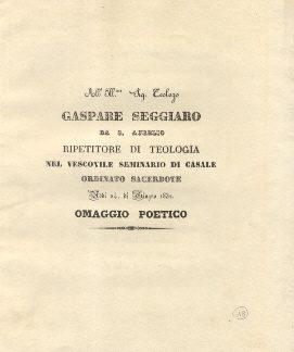 Al Sig. Teologo Gaspare Seggiaro da S. Aurelio, ripetitore di teologia nel Vescovile Seminario di Casale. Ordinato Sacerdote nel giugno 1832. Omaggio poetico.
