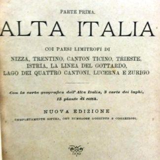 ITALIA guida dei viaggiatori parte prima ALTA ITALIA nuova edizione coi paesi limitrofi di NIZZA TRENTINO CANTO TICINO TRIESTE ISTRIA LA LINEA DEL GOTTARDO LAGO DEI QUATTRO CANTONI LUCERNA E ZURIGO